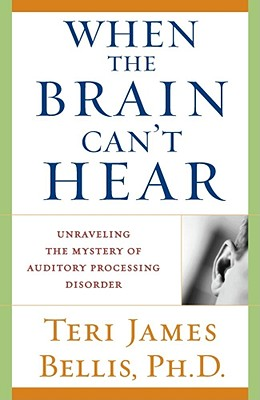 When the Brain Can't Hear: Unraveling the Mystery of Auditory Processing Disorder, Teri James Bellis, Ph.d.