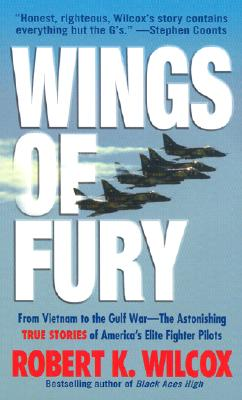 Wings of Fury; From Vietnam to the Gulf War - the Astonishing True Stories of America's Elite Fighter Pilots, Wilcox, Robert K.