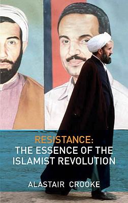 Resistance: The Essence of the Islamist Revolution, Crooke, Alastair