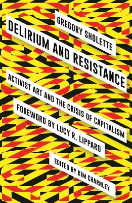 Delirium and Resistance: Activist Art and the Crisis of Capitalism, Sholette, Gregory