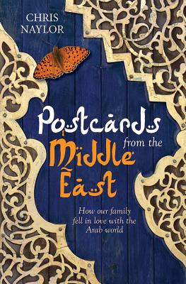 Postcards from the Middle East: How Our Family Fell in Love with the Arab World, Chris Naylor