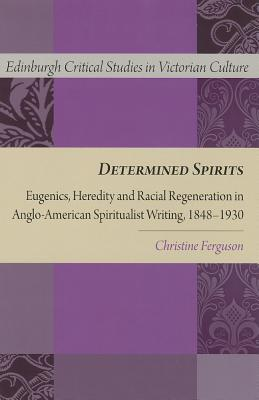 Image for Determined Spirits: Eugenics, Heredity and Racial Regeneration in Anglo-American Spiritualist Writing, 1848-1930 (Edinburgh Critical Studies in Victorian Culture EUP)
