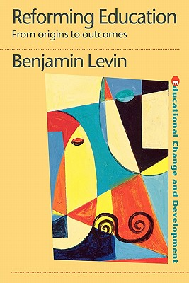 Reforming Education: From Origins to Outcomes (Educational Change and Development Series.), Levin, Benjamin