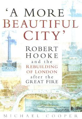 Image for 'A More Beautiful City': Robert Hooke and the Rebuilding of London After the Great Fire