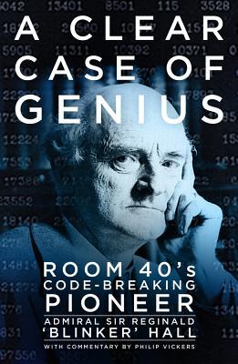 A Clear Case of Genius: Room 40�s Code-Breaking Pioneer, Hall, Admiral Sir Reginald 'Blinker'
