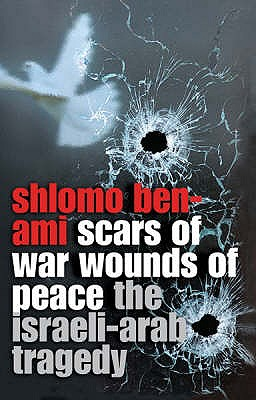 Scars of War, Wounds of Peace : The Israeli-Arab Tragedy, Ben-Ami, Shlomo