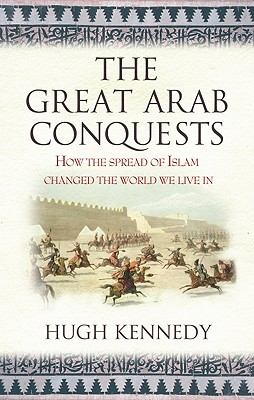 Image for The Great Arab Conquests How the Spread of Islam Changed the World We Live In. Hugh Kennedy