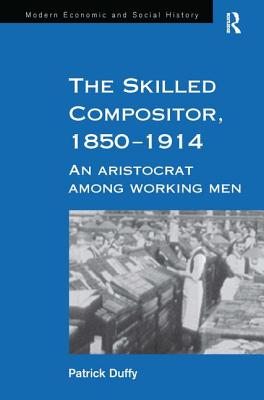 Image for The Skilled Compositor, 1850?1914: An Aristocrat Among Working Men (Modern Economic and Social History)