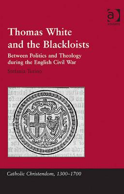 Thomas White and the Blackloists: Between Politics and Theology during the English Civil War (Catholic Christendom, 1300-1700), Tutino, Stefania