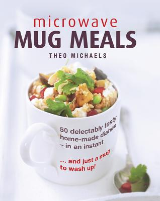 Microwave Mug Meals: 50 Delectably Tasty Home-Made Dishes In An Instant... And Just A Mug To Wash Up, Michaels, Theo