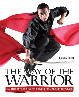 The Way of the Warrior: Martial Arts and Fighting Styles from Around the World, Chris Crudelli