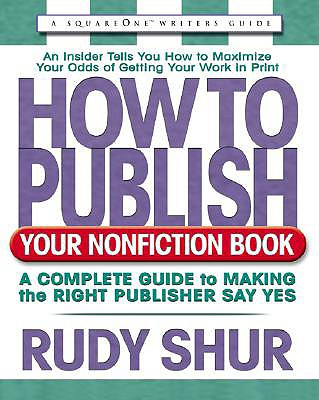How to Publish Your Nonfiction Book: A Complete Guide to Making the Right Publisher Say Yes (Square One Writer's Guide), Shur, Rudy
