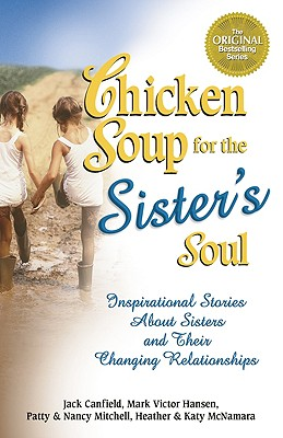 Chicken Soup for the Sister's Soul:  Inspirational Stories About Sisters and Their Changing Relationships (Chicken Soup for the Soul), Aubery, Patty; Autio, Nancy Mitchell; McNamara, Heather; McNamara, Katy; Canfield, Jack; Hansen, Mark Victor