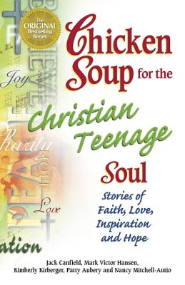 Chicken Soup for the Christian Teenage Soul: Stories to Open the Hearts of Christian Teens (Chicken Soup for the Soul), Canfield, Jack; Hansen, Mark Victor; Kirberger, Kimberly; Aubery, Patty; Autio, Nancy Mitchell