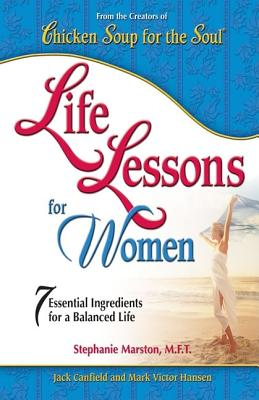 Life Lessons For Women: 7 Essential Ingredients for a Balanced Life, Jack Canfield, Mark Victor Hansen, Stephanie Marston