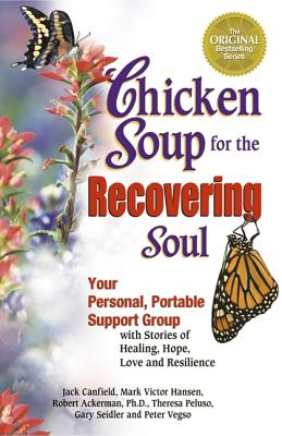 Chicken Soup for the Recovering Soul: Your Personal, Portable Support Group with Stories of Healing, Hope, Love and Resilience (Chicken Soup for the Soul), Ackerman, Robert; Vegso, Peter; Peluso, Theresa; Canfield, Jack; Hansen, Mark Victor
