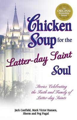 Image for Chicken Soup for the Latter-Day Saint Soul: 101 Stories Celebrating the Faith and Family of Latter-Day Saints (Chicken Soup for the Soul)