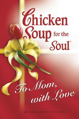Image for Chicken Soup for Soul To Mom, with Love (Chicken Soup for the Soul)