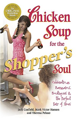 Image for Chicken Soup for the Shopper's Soul: Celebrating Bargains, Boutiques and the Never-Ending Quest for the Perfect Pair of Shoes (Chicken Soup for the Soul)