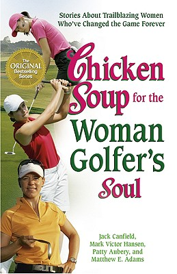 Chicken Soup for the Woman Golfer's Soul: Stories About Trailblazing Women Who've Changed the Game Forever (Chicken Soup for the Soul), Aubery, Patty; Canfield, Jack; Hansen, Mark Victor; Adams, Matthew E.