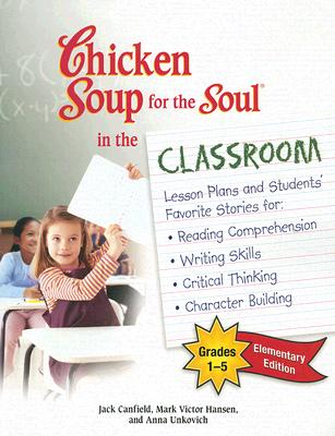 Image for Chicken Soup for the Soul in the Classroom -Elementary Edition: Lesson Plans and Students' Favorite Stories for Reading Comprehension, Writing Skills, Critical Thinking, Character Building