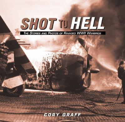 Image for Shot to Hell ; the Stories and Photos of Ravaged WW II Warbirds