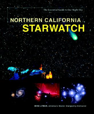 Northern California StarWatch: The Essential Guide to Our Night Sky, Lynch, Mike