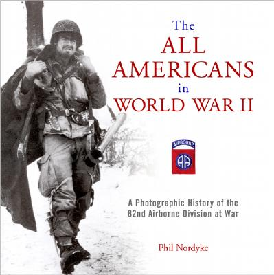 Image for The All Americans in World War II: A Photographic History of the 82nd Airborne Division at War