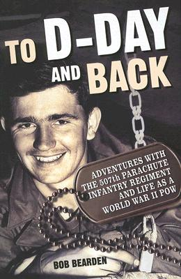 To D-day and Back: Adventures With the 507th Parachute Infantry Regiment and Life As a World War II POW, Bearden, Bob
