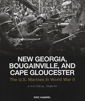 New Georgia, Bougainville, and Cape Gloucester: The U.S. Marines in World War II: A Pictorial Tribute, Hammel, Eric
