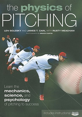 The Physics of Pitching: Learn the Mechanics, Science, and Psychology of Pitching to Success, Solesky, Len; Cain, James T.