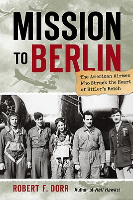 Mission to Berlin; The American Airmen Who Struck the Heart of Hitler's Reich, Dorr, Robert F.