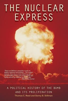 The Nuclear Express: A Political History of the Bomb and Its Proliferation, Reed, Thomas C.; Stillman, Danny B.