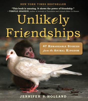 Unlikely Friendships: 47 Remarkable Stories from the Animal Kingdom, Jennifer Holland