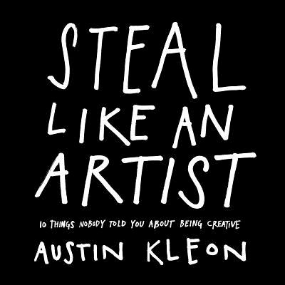 STEAL LIKE AN ARTIST: 10 THINGS NOBODY TOLD YOU ABOUT BEING CREATIVE, KLEON, AUSTIN