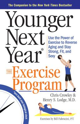 Younger Next Year: The Exercise Program: Use the Power of Exercise to Reverse Aging and Stay Strong, Fit, and Sexy, Crowley, Chris; Lodge M.D., Henry S.
