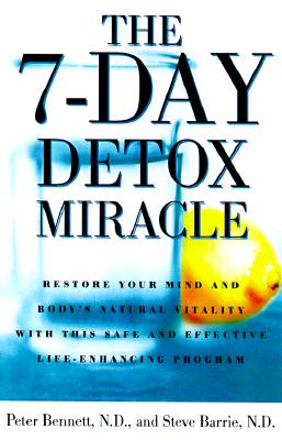 7-Day Detox Miracle: Restore Your Mind and Body's Natural Vitality with This Safe and Effective Life- Enhancing Program, Bennett N.D., Peter; Barrie N.D., Stephen; Faye, Sara