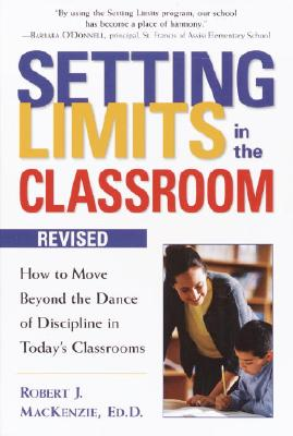 Setting Limits in the Classroom, Revised: How to Move Beyond the Dance of Discipline in Today's Classrooms, Robert J. Mackenzie