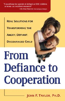 From Defiance to Cooperation: Real Solutions for Transforming the Angry, Defiant, Discouraged Child, Taylor Ph.D., John F.