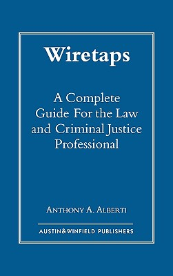 Wiretaps: A Complete Guide for the Law and Criminal Justice Professional, Alberti, Anthony