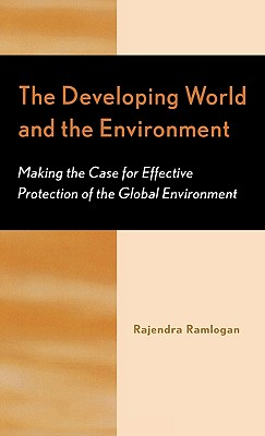 The Developing World and the Environment: Making the Case for Effective Protection of the Global Environment, Ramlogan, Rajendra