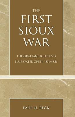 The First Sioux War: The Grattan Fight and Blue Water Creek 1854-1856, Beck, Paul N.