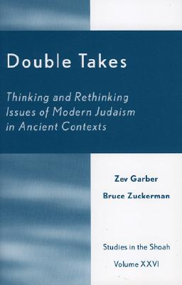 Double Takes: Thinking and Rethinking Issues of Modern Judaism in Ancient Contexts (Studies in the Shoah Series), Garber, Zev; Zuckerman, Bruce