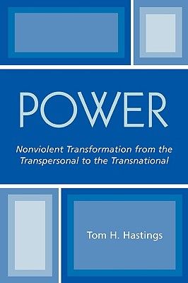 Power: Nonviolent Transformation from the Transpersonal to the Transnational, Hastings, Tom H.