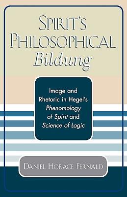 Spirit's Philosophical Bildung: Image and Rhetoric in Hegel's Phenomenology of Spirit and Science of Logic, Fernald, Daniel Horace