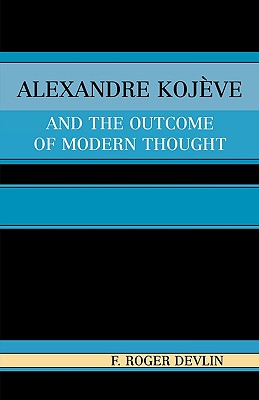 Alexandre Kojeve and the Outcome of Modern Thought, Devlin, Roger F.