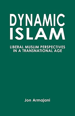 Dynamic Islam: Liberal Muslim Perspectives in a Transnational Age, Armajani, Jon