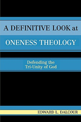 A Definitive Look at Oneness Theology: Defending the Tri-Unity of God, Dalcour, Edward L.