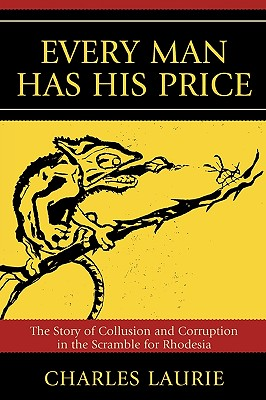 Every Man Has His Price: The Story of Collusion and Corruption in the Scramble for Rhodesia, Laurie, Charles