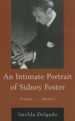 Image for An Intimate Portrait of Sidney Foster: Pianist... Mentor